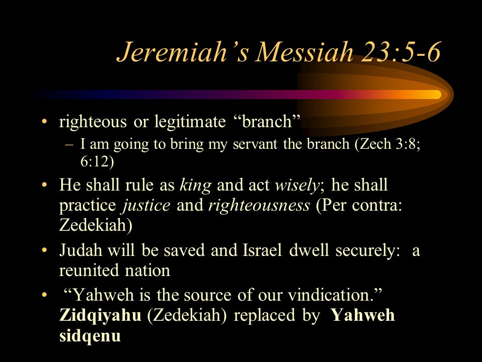 Jeremiah's Messiah 23:5-6 righteous or legitimate branch –I am going to bring my servant the branch (Zech 3:8; 6:12) He shall rule as king and act wisely; he shall practice justice and righteousness (Per contra: Zedekiah) Judah will be saved and Israel dwell securely: a reunited nation Yahweh is the source of our vindication. Zidqiyahu (Zedekiah) replaced by Yahweh sidqenu