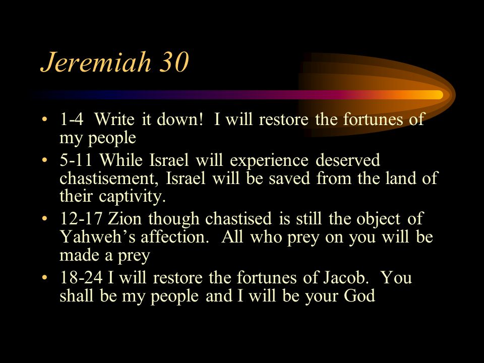 Jeremiah 30 1-4 Write it down! I will restore the fortunes of my people 5-11 While Israel will experience deserved chastisement, Israel will be saved