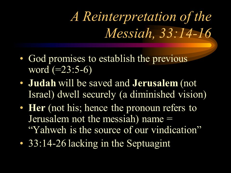 A Reinterpretation of the Messiah, 33:14-16 God promises to establish the previous word (=23:5-6) Judah will be saved and Jerusalem (not Israel) dwell securely (a diminished vision) Her (not his; hence the pronoun refers to Jerusalem not the messiah) name = Yahweh is the source of our vindication 33:14-26 lacking in the Septuagint