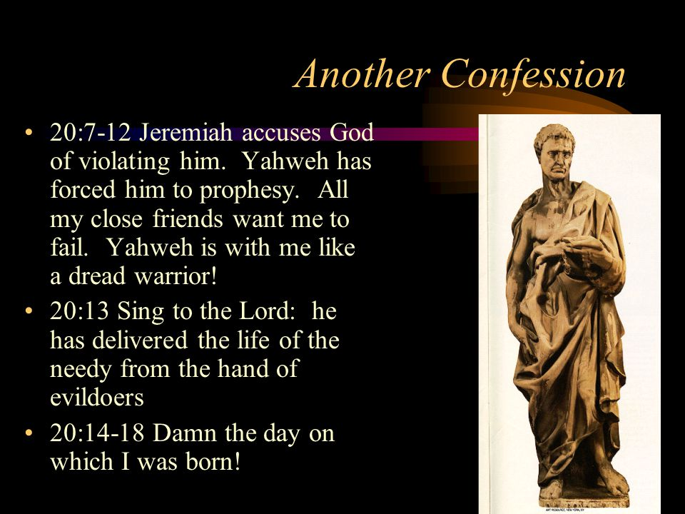 Another Confession 20:7-12 Jeremiah accuses God of violating him.