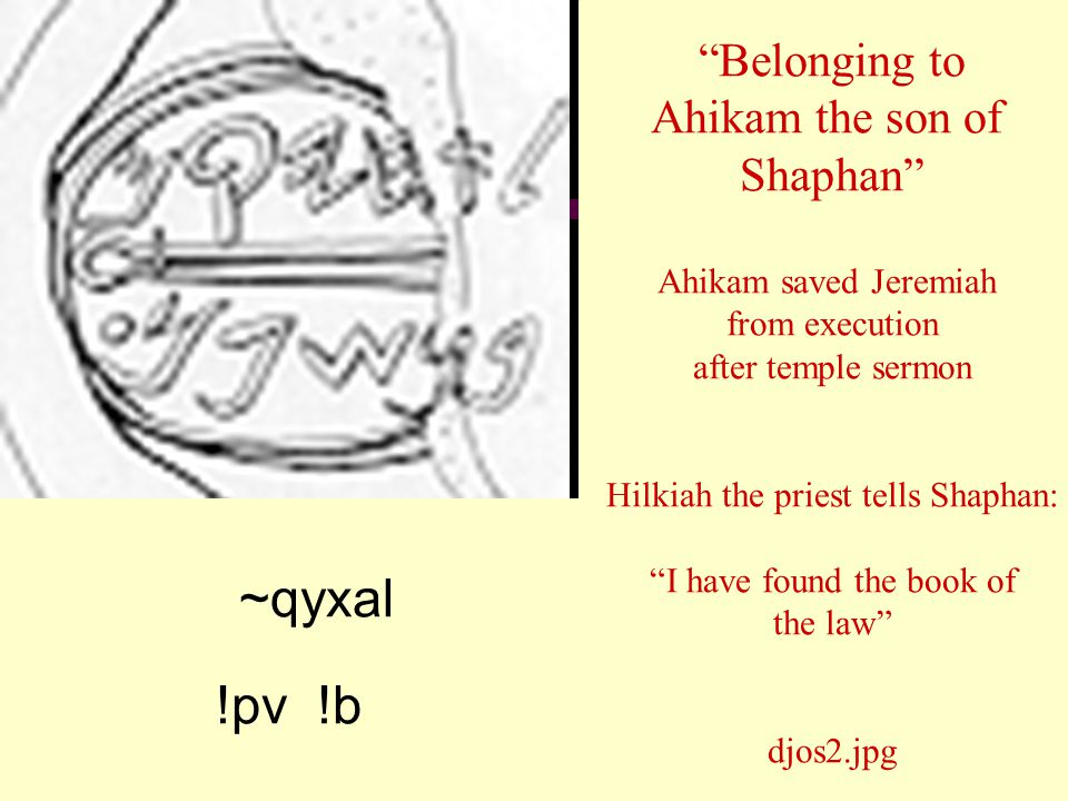 Belonging to Ahikam the son of Shaphan Ahikam saved Jeremiah from execution after temple sermon Hilkiah the priest tells Shaphan: I have found the book of the law djos2.jpg @~qyxal !pv !b