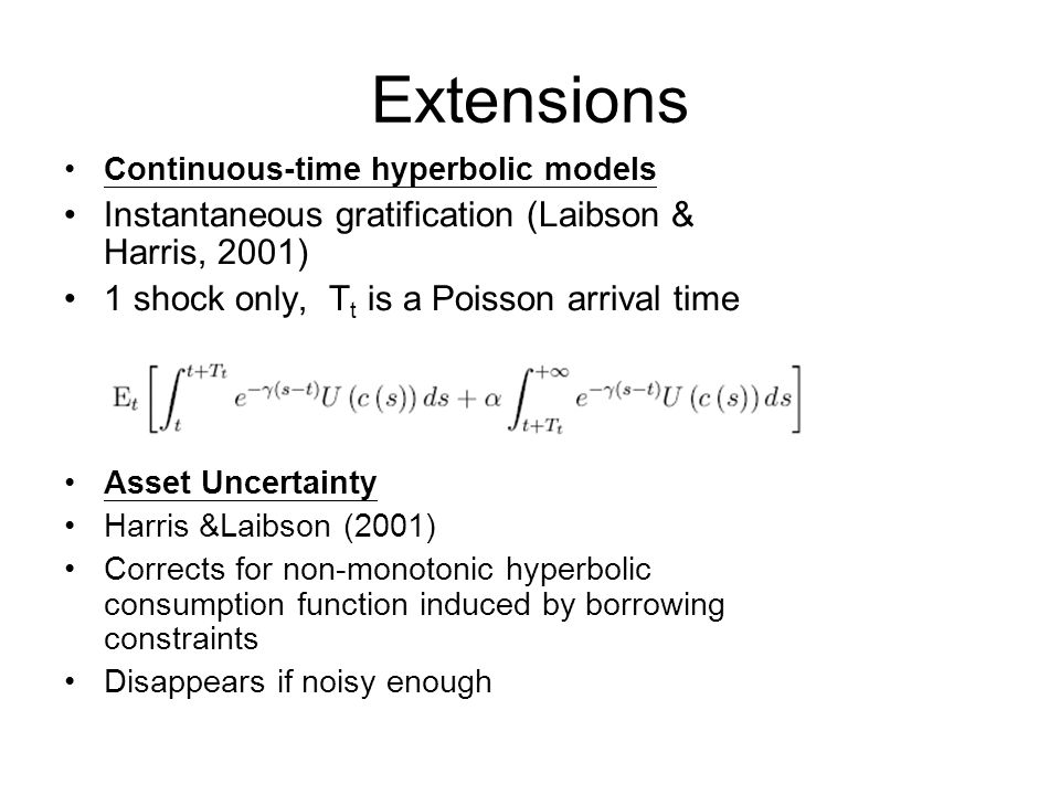 Extensions Continuous-time hyperbolic models Instantaneous gratification (Laibson & Harris, 2001) 1 shock only, T t is a Poisson arrival time Asset Uncertainty Harris &Laibson (2001) Corrects for non-monotonic hyperbolic consumption function induced by borrowing constraints Disappears if noisy enough
