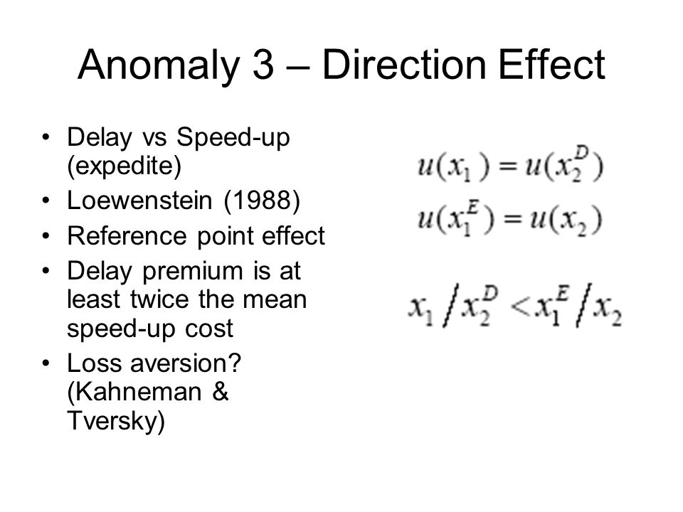 Anomaly 3 – Direction Effect Delay vs Speed-up (expedite) Loewenstein (1988) Reference point effect Delay premium is at least twice the mean speed-up cost Loss aversion.