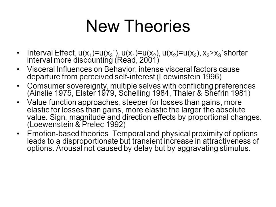 New Theories Interval Effect, u(x 1 )=u(x 3 `), u(x 1 )=u(x 2 ), u(x 2 )=u(x 3 ), x 3 >x 3 `shorter interval more discounting (Read, 2001) Visceral Influences on Behavior, intense visceral factors cause departure from perceived self-interest (Loewinstein 1996) Comsumer sovereignty, multiple selves with conflicting preferences (Ainslie 1975, Elster 1979, Schelling 1984, Thaler & Shefrin 1981) Value function approaches, steeper for losses than gains, more elastic for losses than gains, more elastic the larger the absolute value.