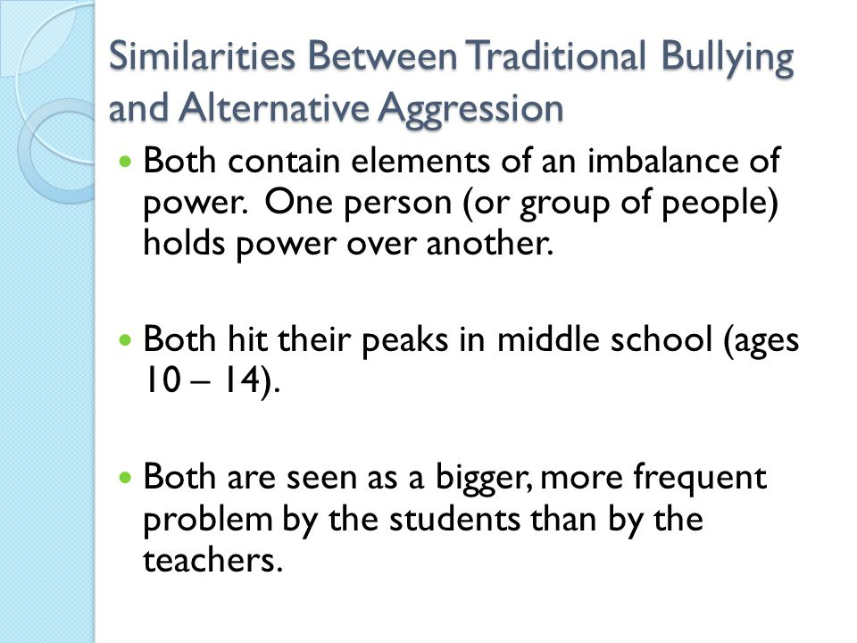 Similarities Between Traditional Bullying and Alternative Aggression Both contain elements of an imbalance of power.