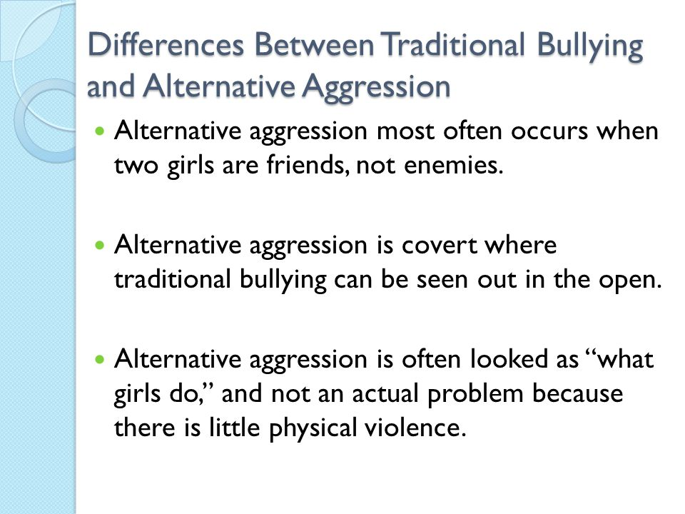 Differences Between Traditional Bullying and Alternative Aggression Alternative aggression most often occurs when two girls are friends, not enemies.
