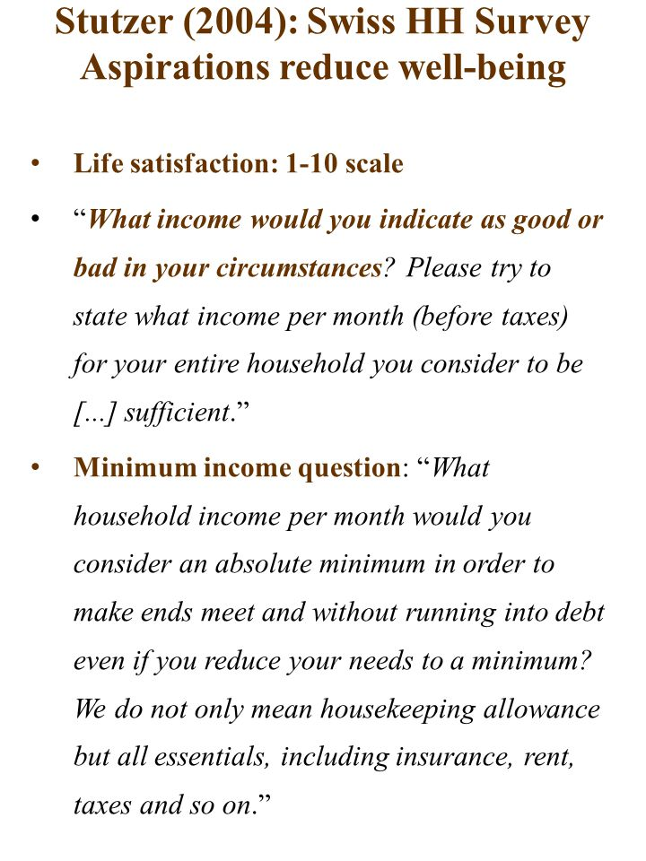 Stutzer (2004): Swiss HH Survey Aspirations reduce well-being Life satisfaction: 1-10 scale What income would you indicate as good or bad in your circumstances.
