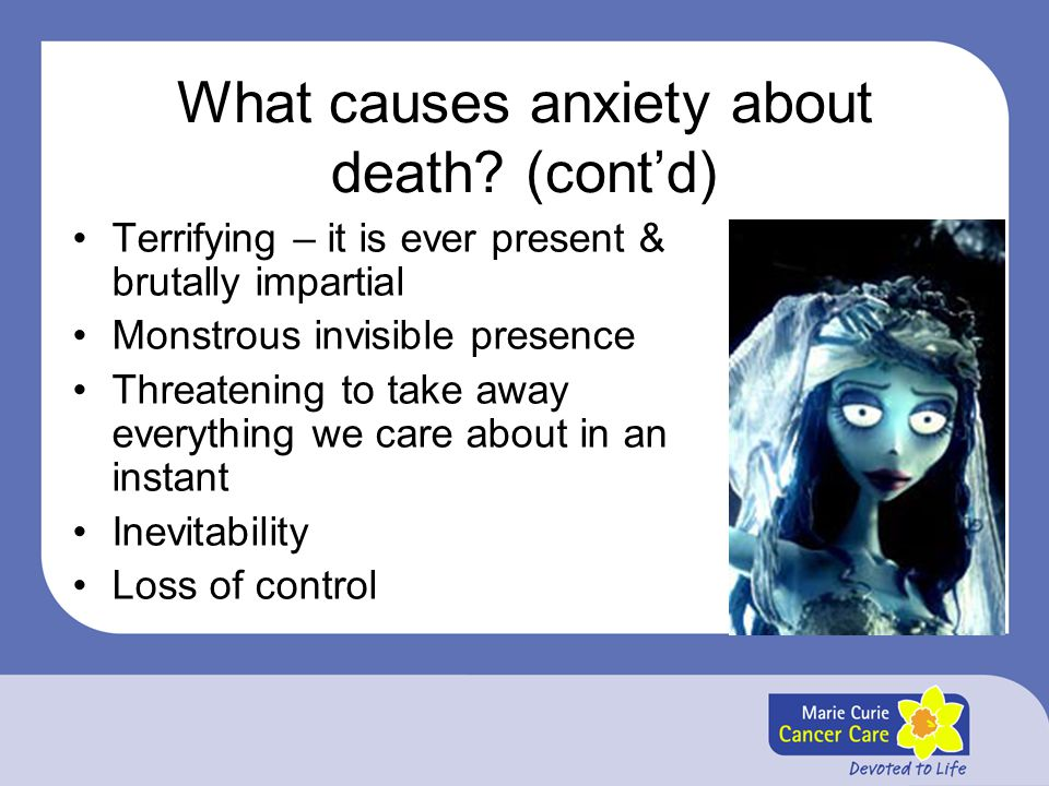 What causes anxiety about death? (cont'd) Terrifying – it is ever present & brutally impartial Monstrous invisible presence Threatening to take away e