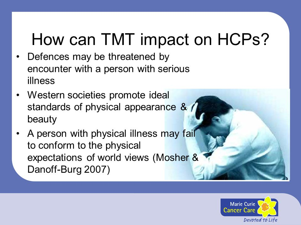 How can TMT impact on HCPs? Defences may be threatened by encounter with a person with serious illness Western societies promote ideal standards of ph