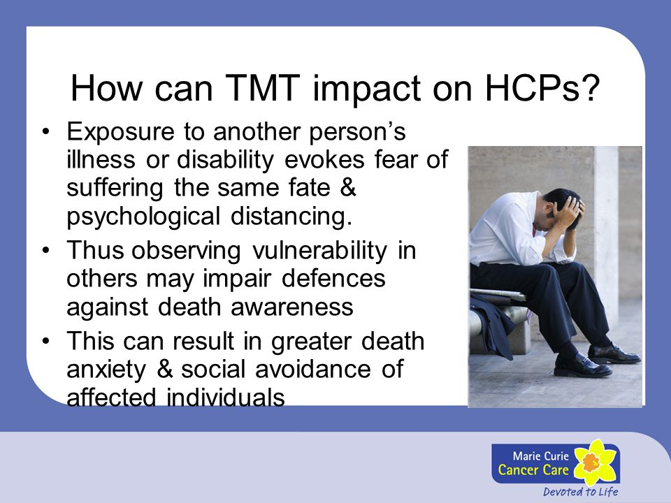 How can TMT impact on HCPs? Exposure to another person's illness or disability evokes fear of suffering the same fate & psychological distancing. Thus