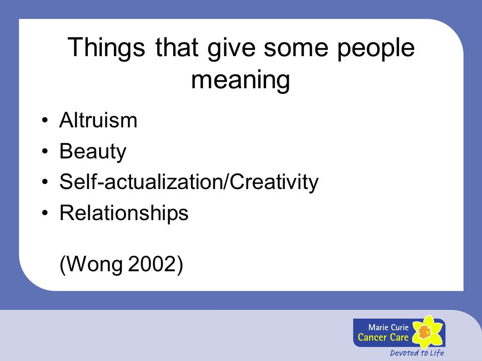 Things that give some people meaning Altruism Beauty Self-actualization/Creativity Relationships (Wong 2002)
