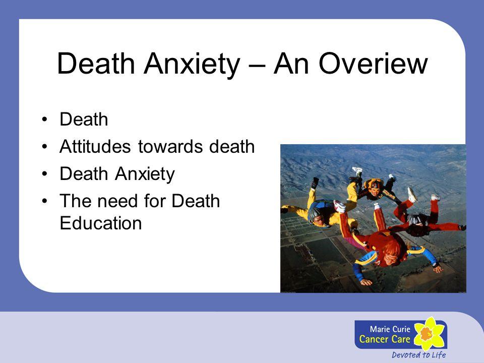 Death Anxiety – An Overiew Death Attitudes towards death Death Anxiety The need for Death Education