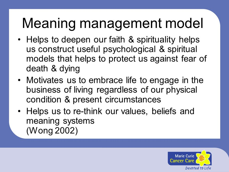 Meaning management model Helps to deepen our faith & spirituality helps us construct useful psychological & spiritual models that helps to protect us