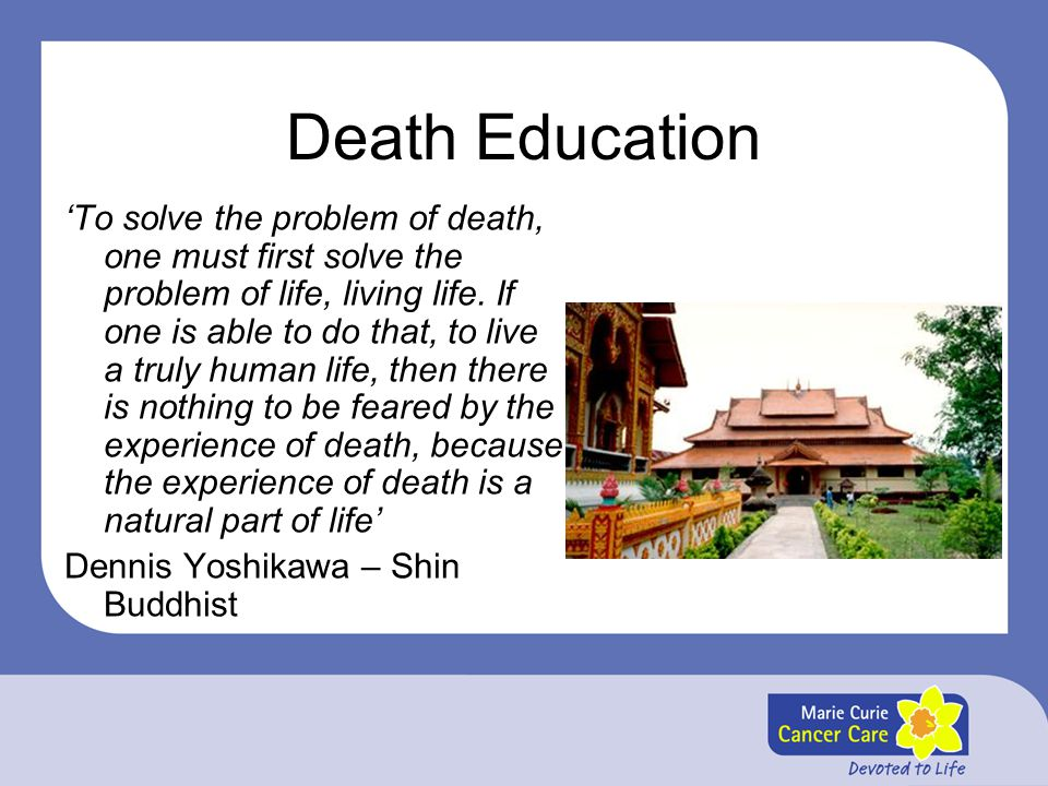 Death Education 'To solve the problem of death, one must first solve the problem of life, living life. If one is able to do that, to live a truly huma