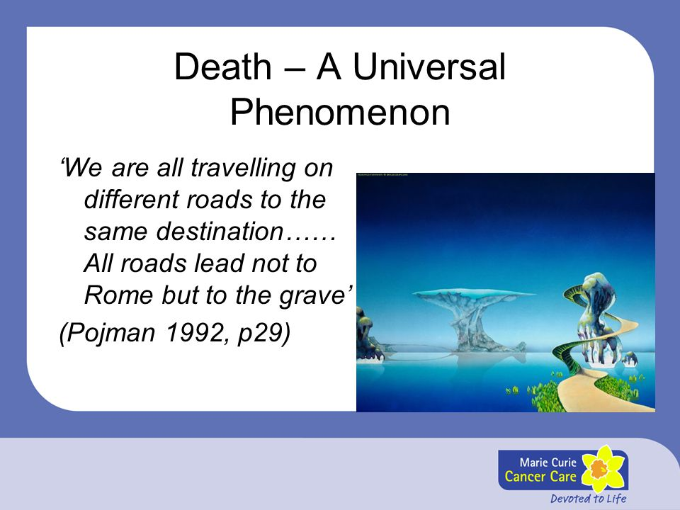 Death – A Universal Phenomenon 'We are all travelling on different roads to the same destination…… All roads lead not to Rome but to the grave' (Pojma