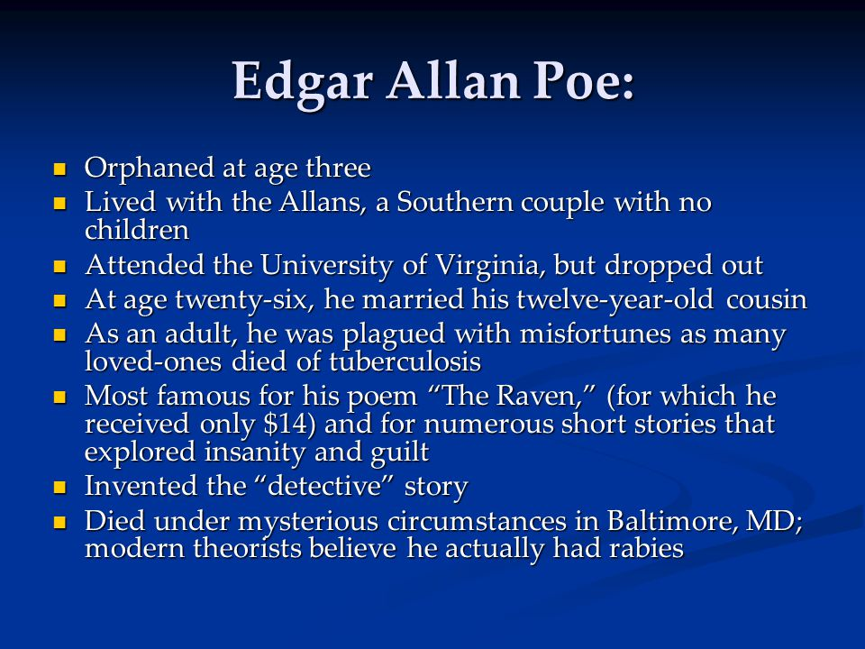 Edgar Allan Poe: Orphaned at age three Orphaned at age three Lived with the Allans, a Southern couple with no children Lived with the Allans, a Southern couple with no children Attended the University of Virginia, but dropped out Attended the University of Virginia, but dropped out At age twenty-six, he married his twelve-year-old cousin At age twenty-six, he married his twelve-year-old cousin As an adult, he was plagued with misfortunes as many loved-ones died of tuberculosis As an adult, he was plagued with misfortunes as many loved-ones died of tuberculosis Most famous for his poem The Raven, (for which he received only $14) and for numerous short stories that explored insanity and guilt Most famous for his poem The Raven, (for which he received only $14) and for numerous short stories that explored insanity and guilt Invented the detective story Invented the detective story Died under mysterious circumstances in Baltimore, MD; modern theorists believe he actually had rabies Died under mysterious circumstances in Baltimore, MD; modern theorists believe he actually had rabies