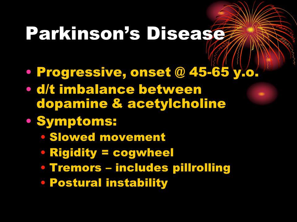 Parkinson's Disease Progressive, onset @ 45-65 y.o. d/t imbalance between dopamine & acetylcholine Symptoms: Slowed movement Rigidity = cogwheel Tremo