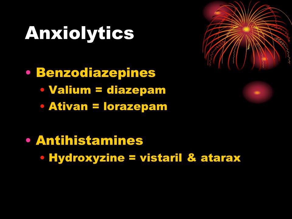 Anxiolytics Benzodiazepines Valium = diazepam Ativan = lorazepam Antihistamines Hydroxyzine = vistaril & atarax