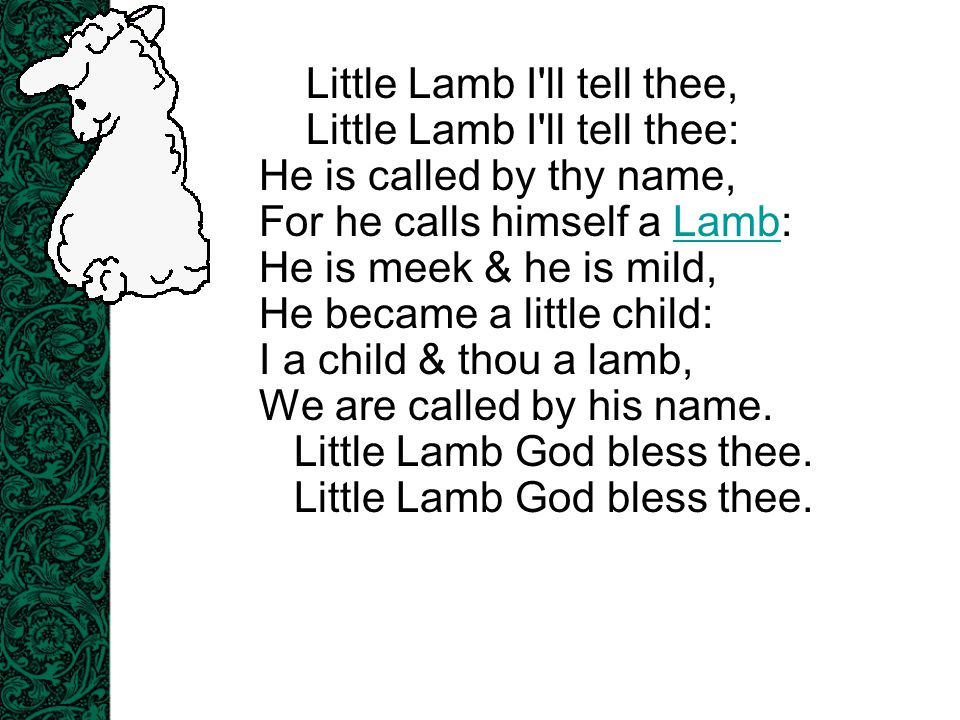 Little Lamb I'll tell thee, Little Lamb I'll tell thee: He is called by thy name, For he calls himself a Lamb: He is meek & he is mild, He became a li