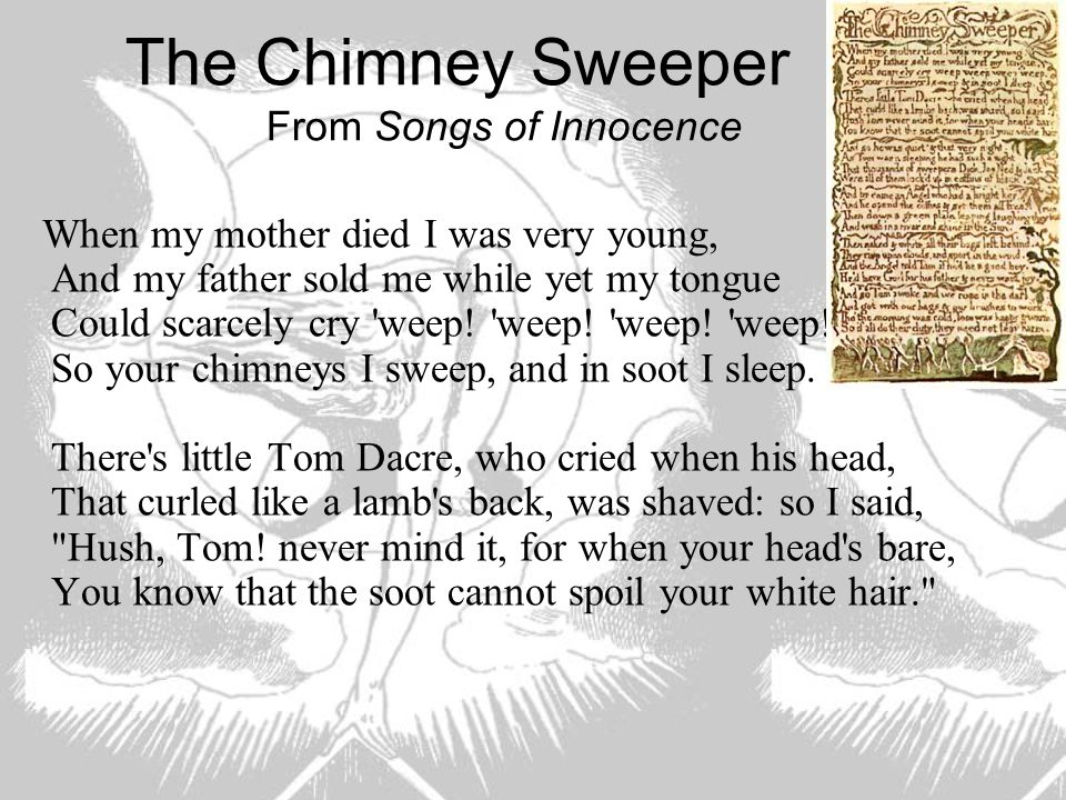 The Chimney Sweeper From Songs of Innocence When my mother died I was very young, And my father sold me while yet my tongue Could scarcely cry 'weep!