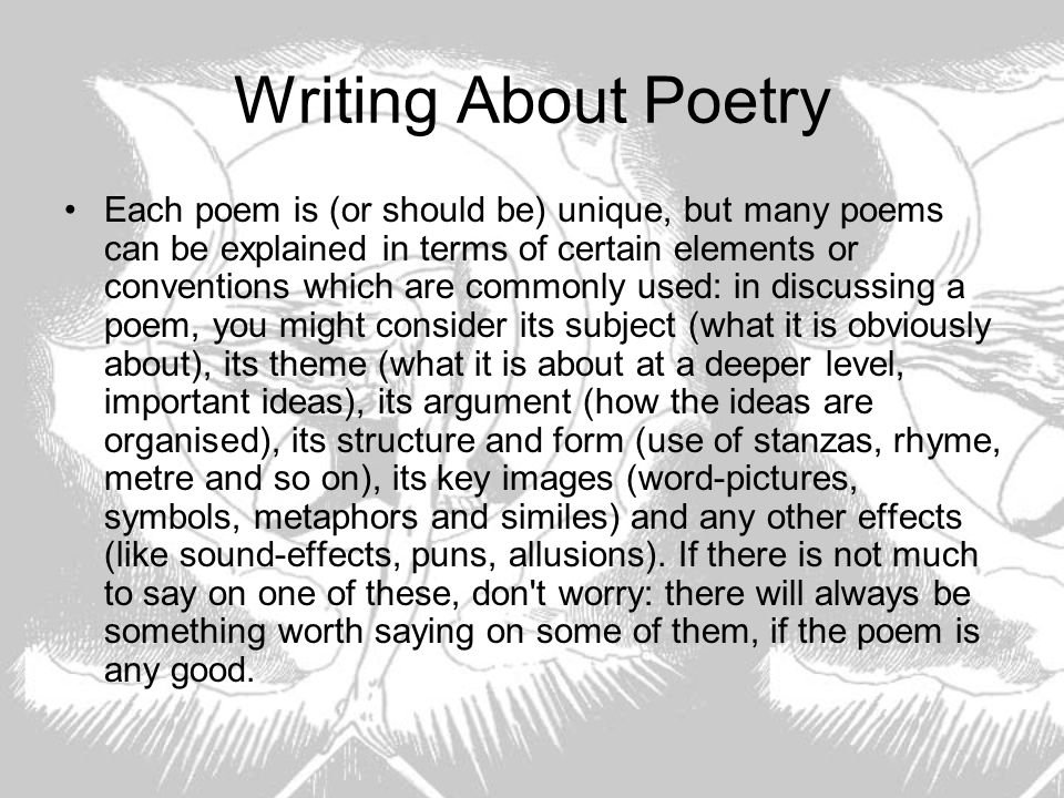 Writing About Poetry Each poem is (or should be) unique, but many poems can be explained in terms of certain elements or conventions which are commonl