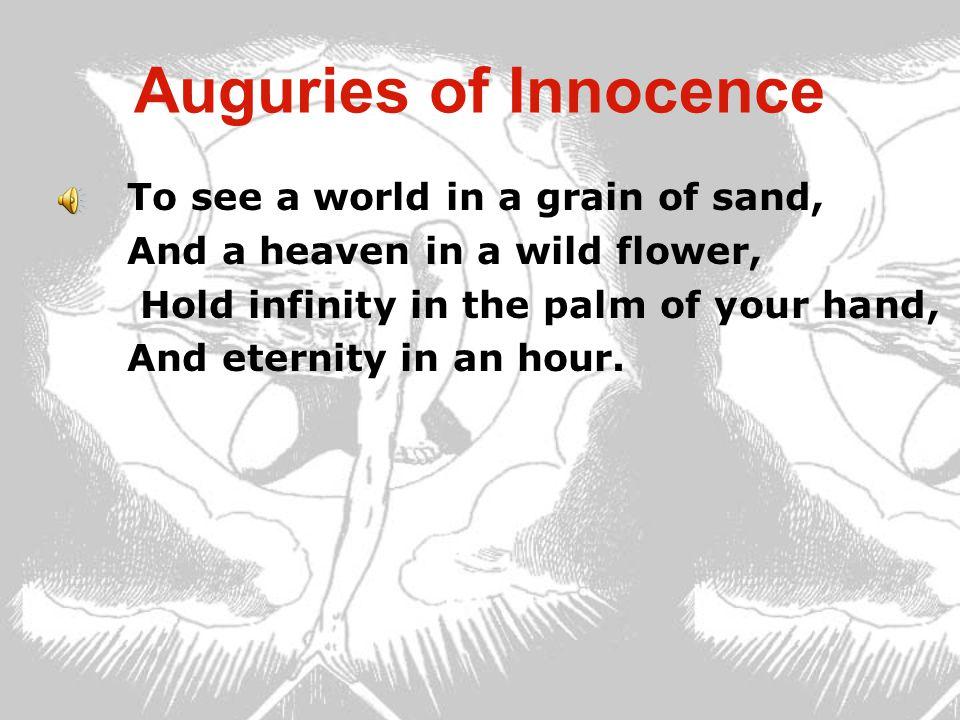 天真的预言 (节录) 一颗沙里看出一个世界, 一朵野花里一座天堂。 把无限放在你的手掌上, 永恒在一刹那里收藏。 (梁宗岱 译) 在一颗沙粒中见一个世界, 在一朵鲜花中见一片天空。 在你的掌心里把握无限, 在一个钟点里把握无穷。 (《布莱克诗集》,上海三联,张炽恒译)