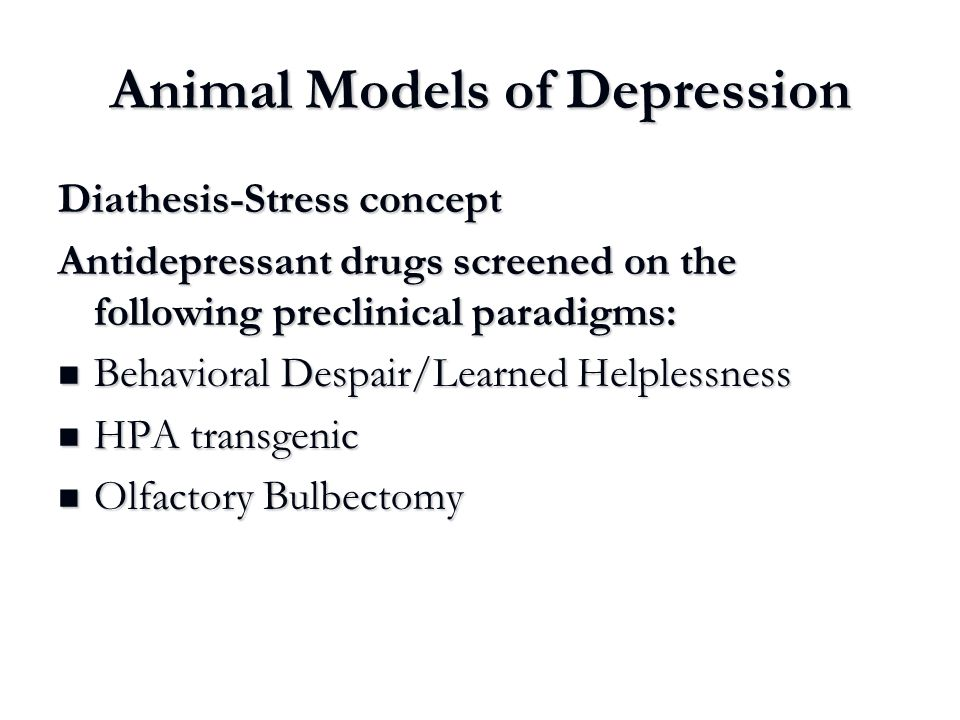 Animal Models of Depression Diathesis-Stress concept Antidepressant drugs screened on the following preclinical paradigms: Behavioral Despair/Learned