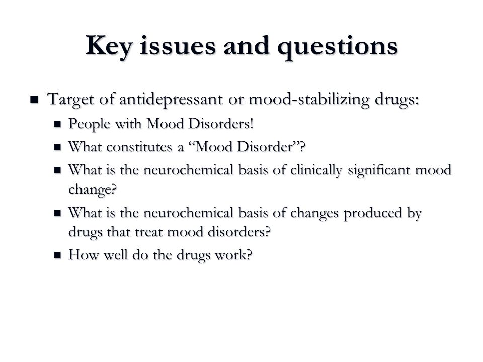 Key issues and questions Target of antidepressant or mood-stabilizing drugs: Target of antidepressant or mood-stabilizing drugs: People with Mood Diso