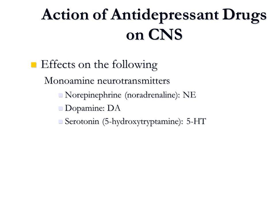 Action of Antidepressant Drugs on CNS Effects on the following Effects on the following Monoamine neurotransmitters Norepinephrine (noradrenaline): NE