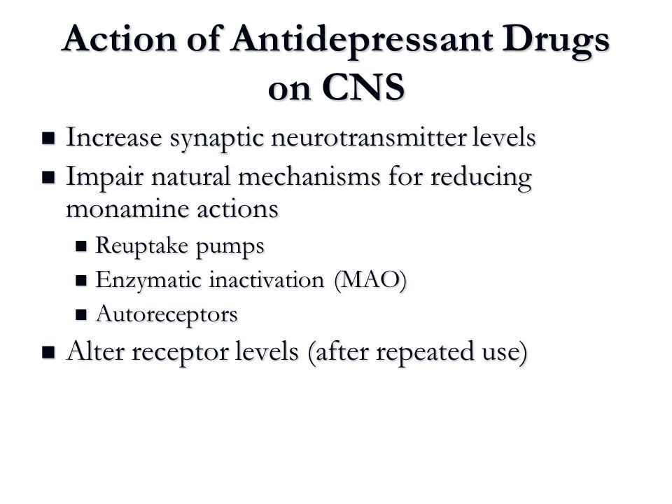 Action of Antidepressant Drugs on CNS Increase synaptic neurotransmitter levels Increase synaptic neurotransmitter levels Impair natural mechanisms fo