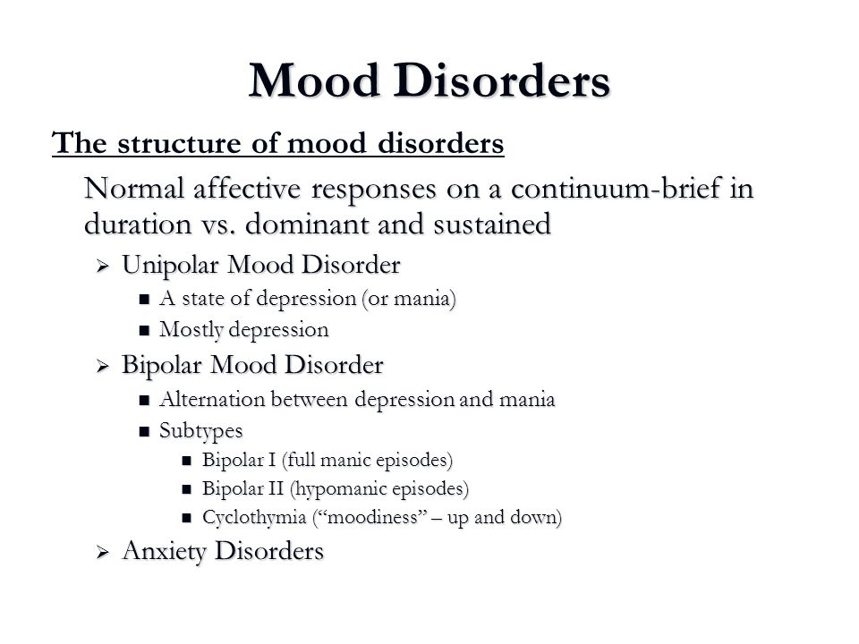 Mood Disorders The structure of mood disorders Normal affective responses on a continuum-brief in duration vs. dominant and sustained  Unipolar Mood