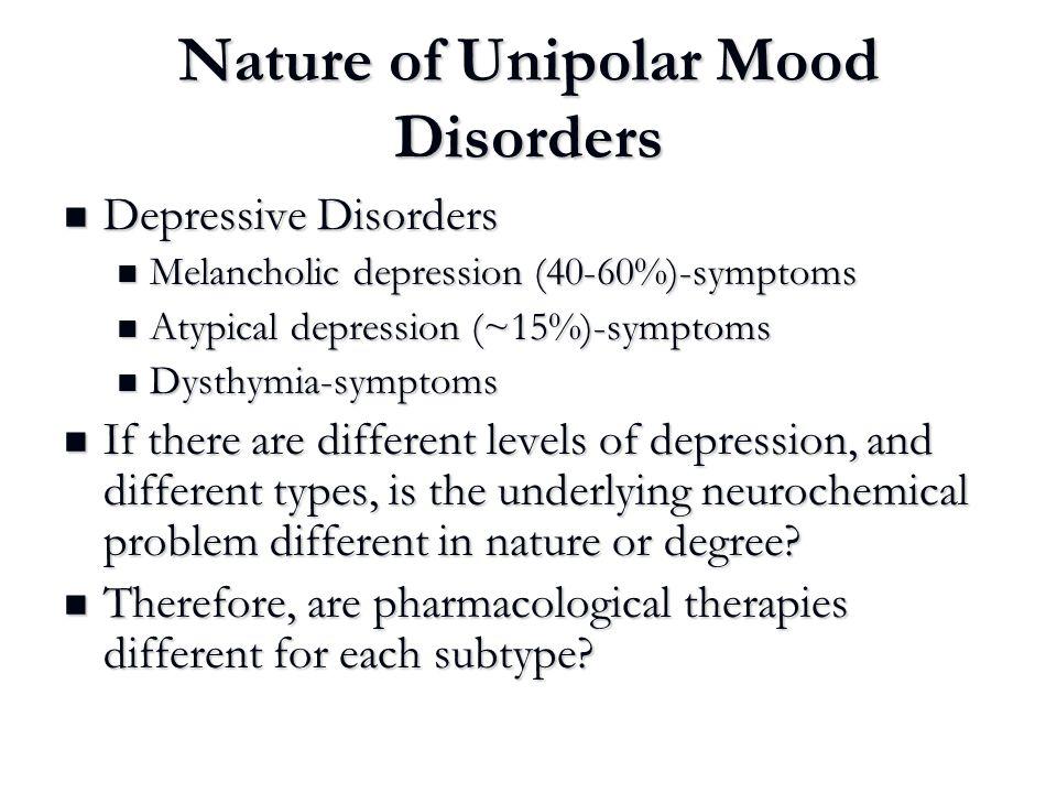 Nature of Unipolar Mood Disorders Depressive Disorders Depressive Disorders Melancholic depression (40-60%)-symptoms Melancholic depression (40-60%)-s
