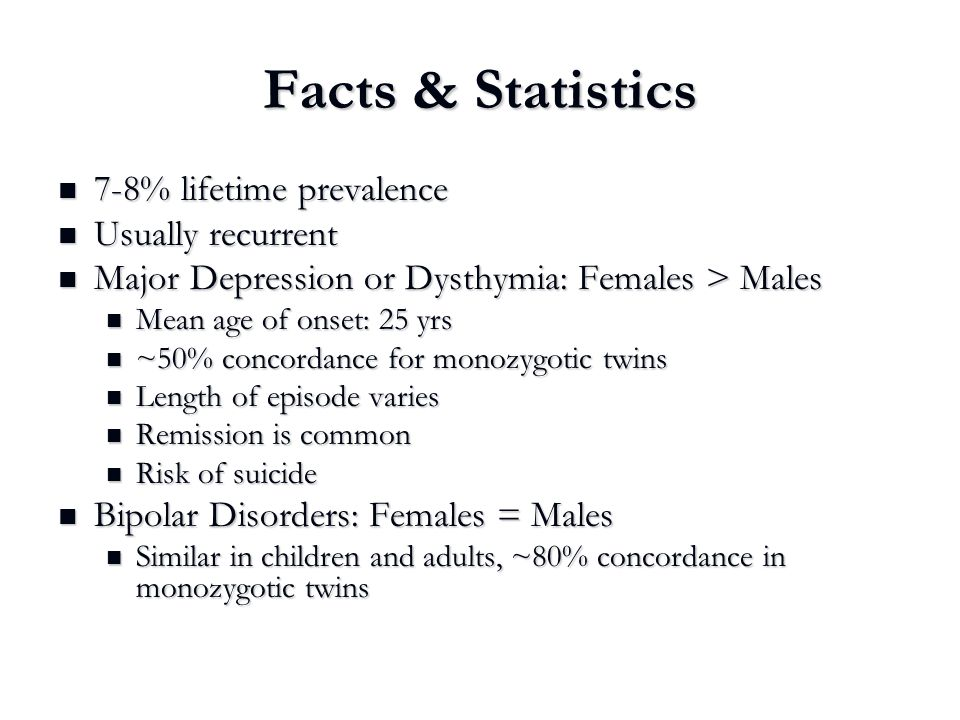 Facts & Statistics 7-8% lifetime prevalence 7-8% lifetime prevalence Usually recurrent Usually recurrent Major Depression or Dysthymia: Females > Male