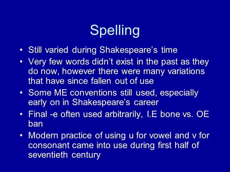Spelling Still varied during Shakespeare's time Very few words didn't exist in the past as they do now, however there were many variations that have s