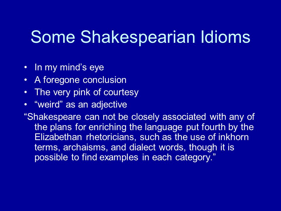 """Some Shakespearian Idioms In my mind's eye A foregone conclusion The very pink of courtesy """"weird"""" as an adjective """"Shakespeare can not be closely ass"""