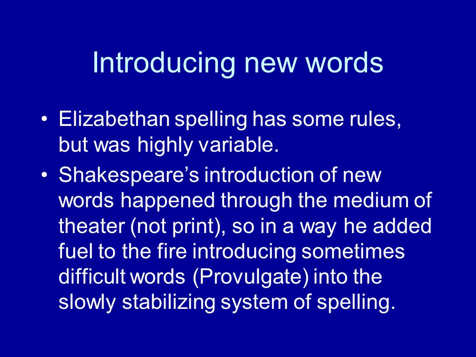 Introducing new words Elizabethan spelling has some rules, but was highly variable. Shakespeare's introduction of new words happened through the mediu