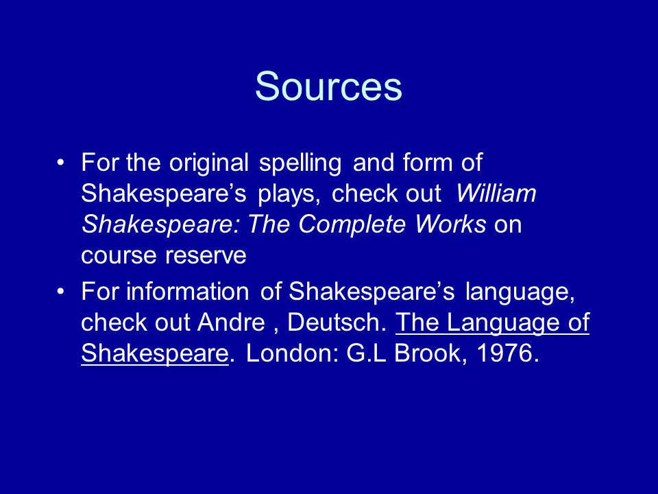 Sources For the original spelling and form of Shakespeare's plays, check out William Shakespeare: The Complete Works on course reserve For information of Shakespeare's language, check out Andre, Deutsch.