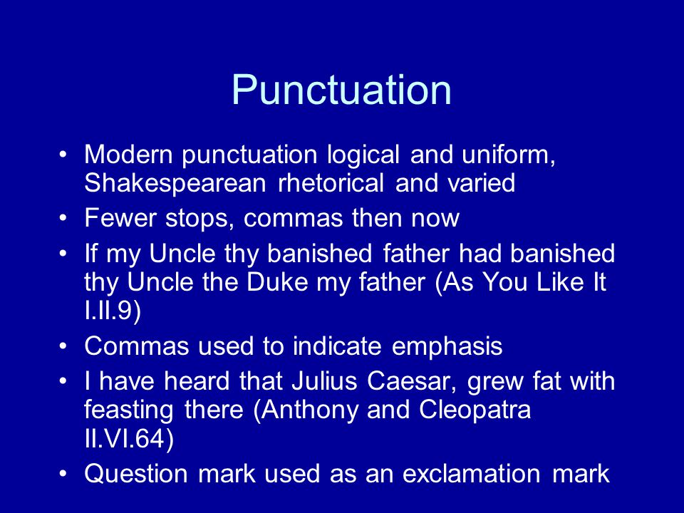 Punctuation Modern punctuation logical and uniform, Shakespearean rhetorical and varied Fewer stops, commas then now If my Uncle thy banished father h