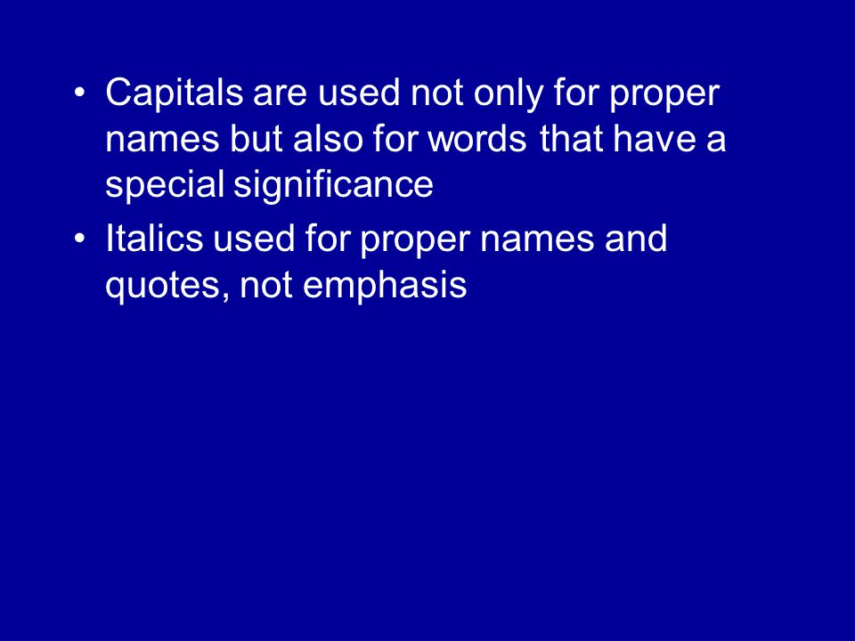 Capitals are used not only for proper names but also for words that have a special significance Italics used for proper names and quotes, not emphasis