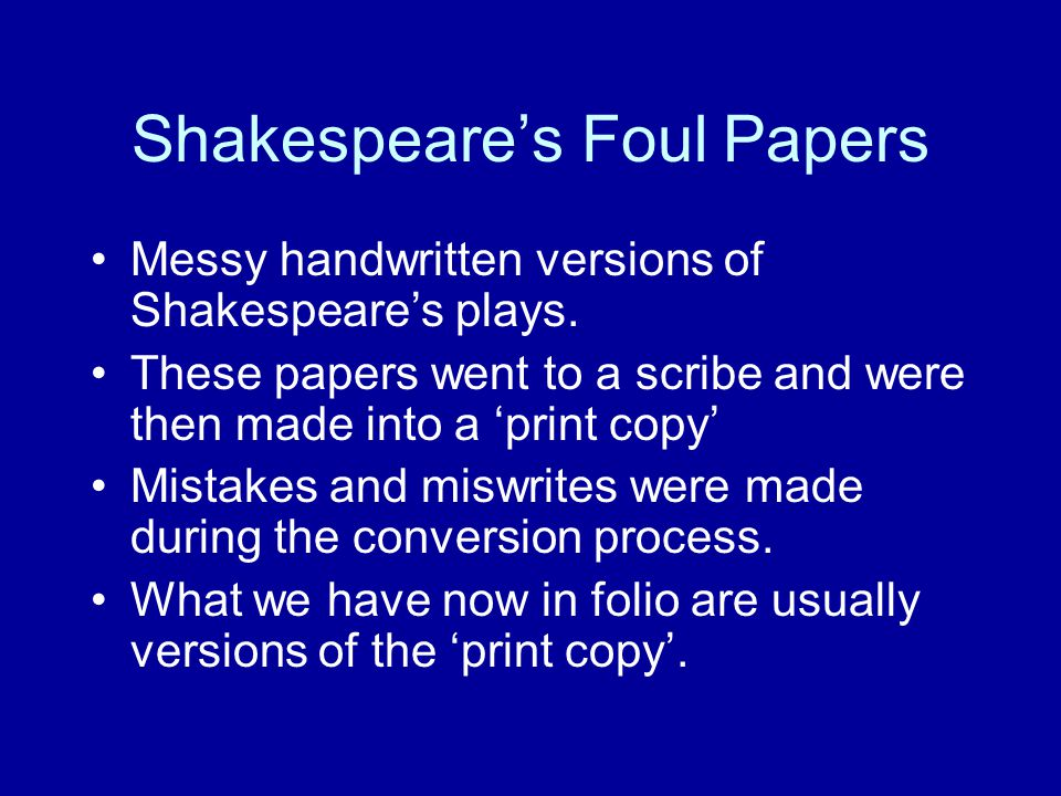 Shakespeare's Foul Papers Messy handwritten versions of Shakespeare's plays. These papers went to a scribe and were then made into a 'print copy' Mist