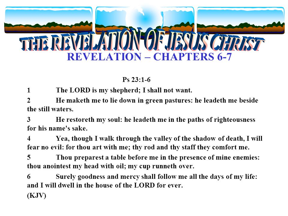 REVELATION – CHAPTERS 6-7 Ps 23:1-6 1The LORD is my shepherd; I shall not want.
