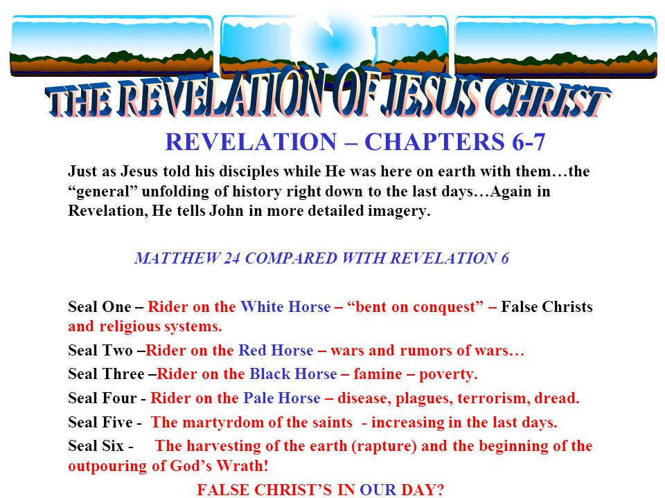 REVELATION – CHAPTERS 6-7 Just as Jesus told his disciples while He was here on earth with them…the general unfolding of history right down to the last days…Again in Revelation, He tells John in more detailed imagery.