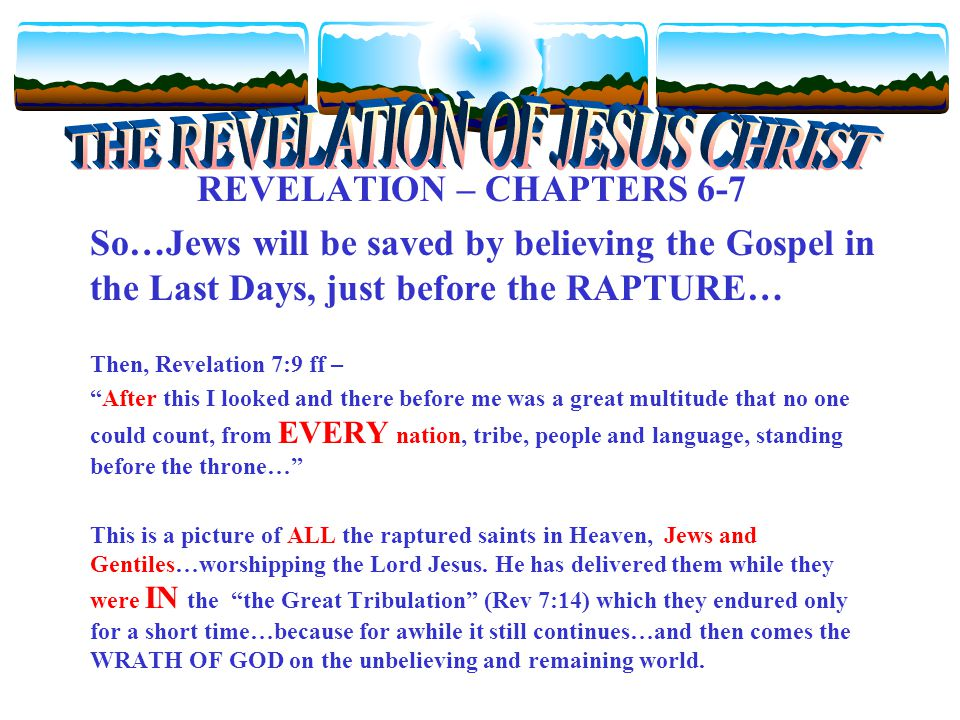 REVELATION – CHAPTERS 6-7 So…Jews will be saved by believing the Gospel in the Last Days, just before the RAPTURE… Then, Revelation 7:9 ff – After this I looked and there before me was a great multitude that no one could count, from EVERY nation, tribe, people and language, standing before the throne… This is a picture of ALL the raptured saints in Heaven, Jews and Gentiles…worshipping the Lord Jesus.