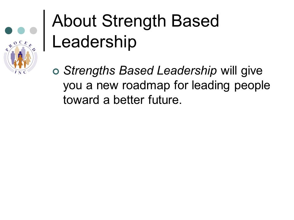 About Strength Based Leadership Strengths Based Leadership will give you a new roadmap for leading people toward a better future.