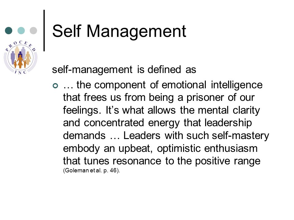 Self Management self-management is defined as … the component of emotional intelligence that frees us from being a prisoner of our feelings.