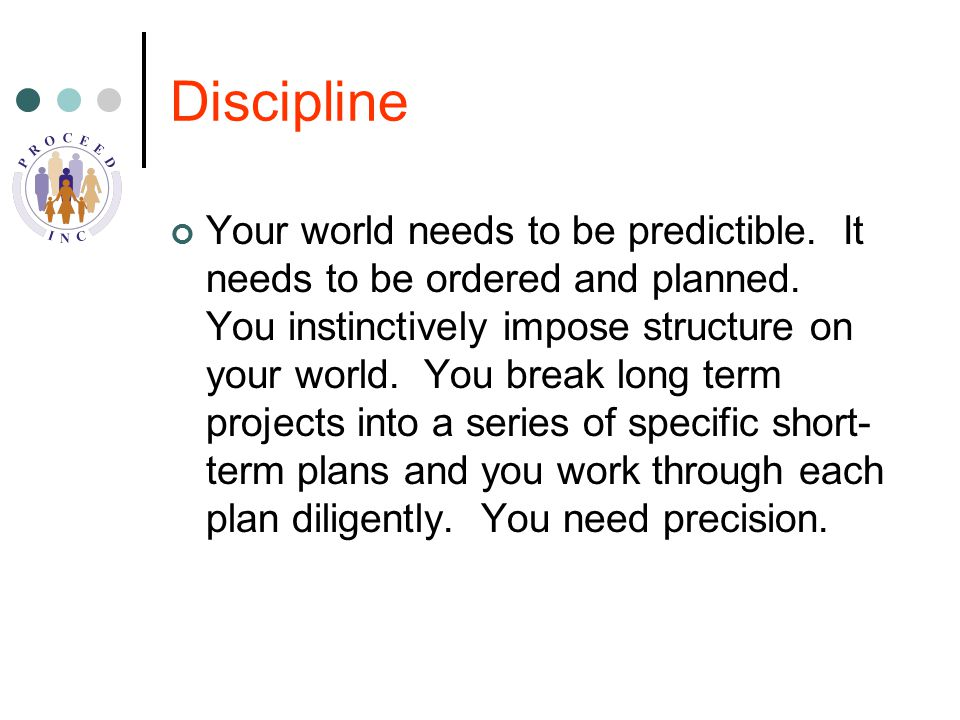 Discipline Your world needs to be predictible. It needs to be ordered and planned.