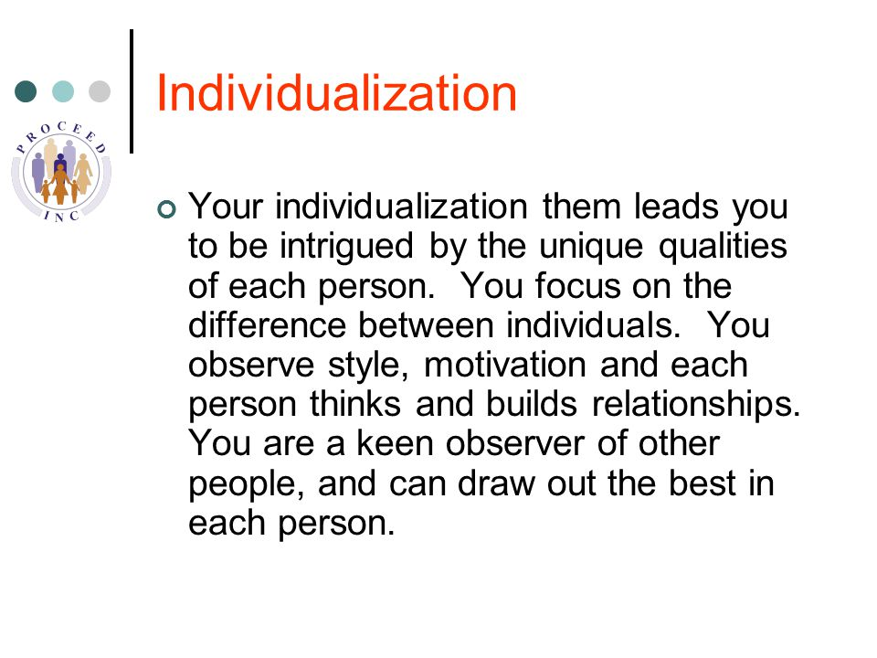 Individualization Your individualization them leads you to be intrigued by the unique qualities of each person.