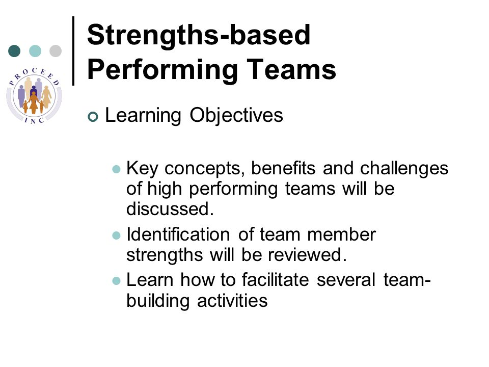 Strengths-based Performing Teams Learning Objectives Key concepts, benefits and challenges of high performing teams will be discussed.