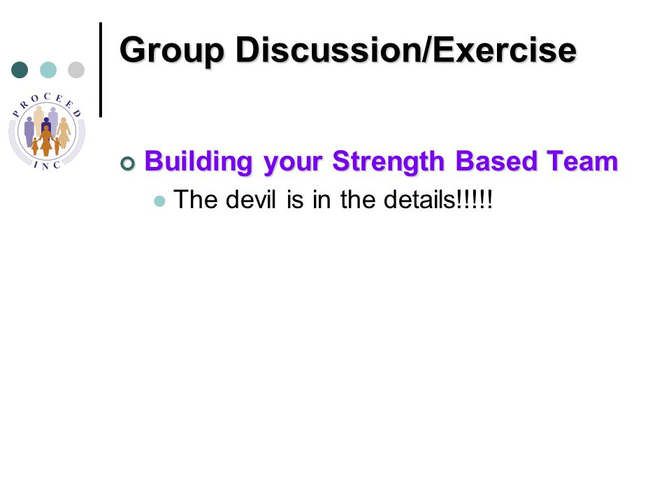 Group Discussion/Exercise Building your Strength Based Team The devil is in the details!!!!!