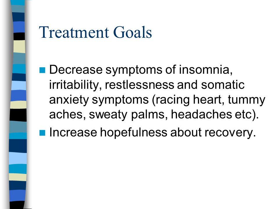 Treatment Goals Decrease symptoms of insomnia, irritability, restlessness and somatic anxiety symptoms (racing heart, tummy aches, sweaty palms, headaches etc).